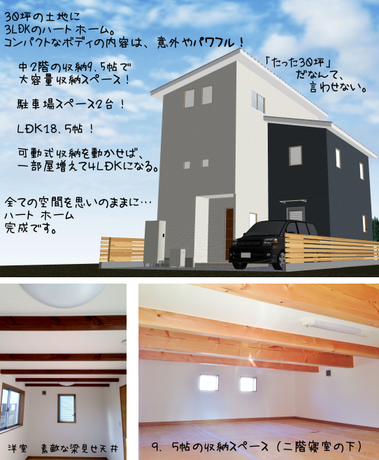 30坪の土地に 3LDKのハート ホーム。 コンパクトなボディの内容は、意外やパワフル!  中2階の収納9.5帖で  大容量収納スペース!  駐車場スペース2台!  LDK18.5帖!  可動式収納を動かせば、  一部屋増えて4LDKになる。 全ての空間を思いのままに… ハート ホーム 完成です。